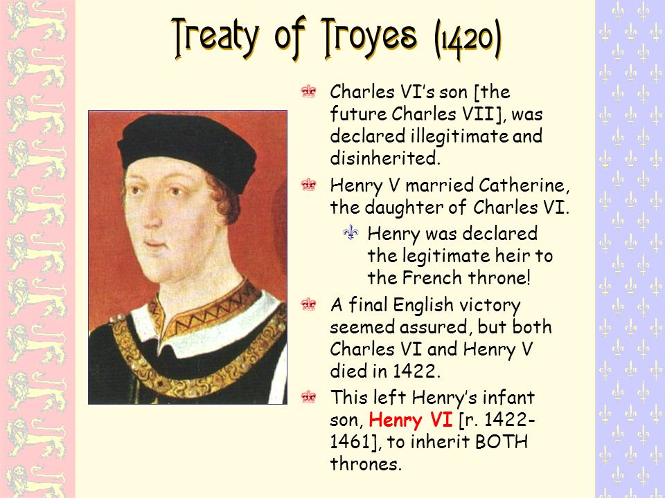 Treaty of Troyes (1420) Charles VI's son [the future Charles VII], was declared illegitimate and disinherited.